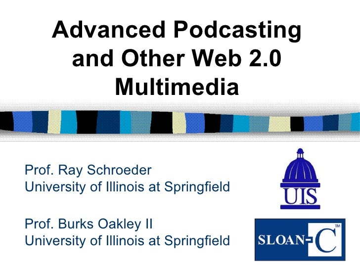 Prof. Burks Oakley II University of Illinois at Springfield Advanced Podcasting and Other Web 2.0 Multimedia Prof. Ray Sch...