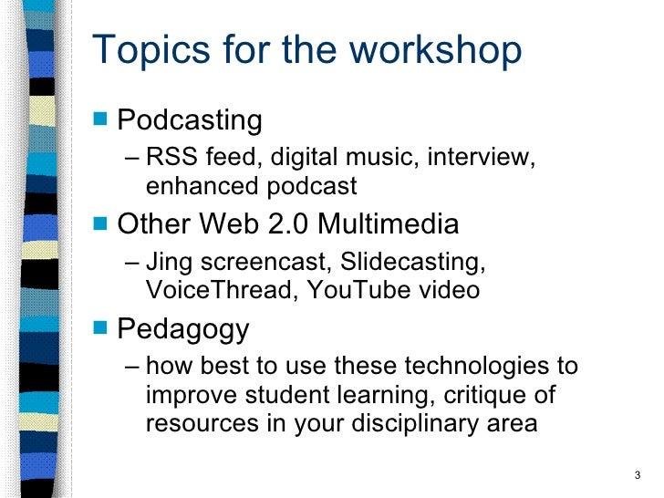 Topics for the workshop <ul><li>Podcasting </li></ul><ul><ul><li>RSS feed, digital music, interview, enhanced podcast </li...