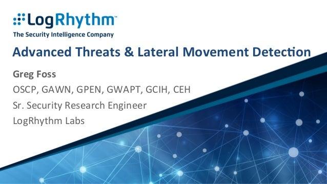 Advanced  Threats  &  Lateral  Movement  Detec5on   Greg  Foss   OSCP,  GAWN,  GPEN,  GWAPT,  GCIH...