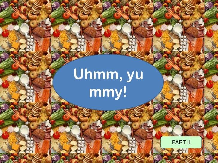 Uhmm, yummy!<br />PART II<br />
