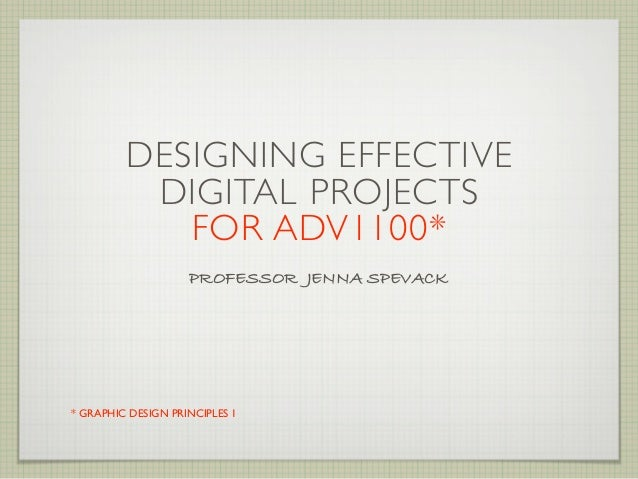 DESIGNING EFFECTIVE          DIGITAL PROJECTS            FOR ADV1100*                    PROFESSOR JENNA SPEVACK* GRAPHIC ...