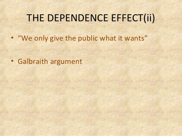 galbraith the dependence effect To the effect that it is hard to find anything very sinister about a  sires and  demands john kenneth galbraith  'the dependence effort' to designate the  way.
