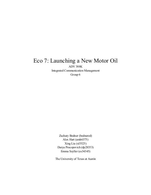Eco 7: Launching a New Motor Oil ADV 388K Integrated Communication Management Group 6 Zachary Bodner (bodnerzd) Alex Hart ...