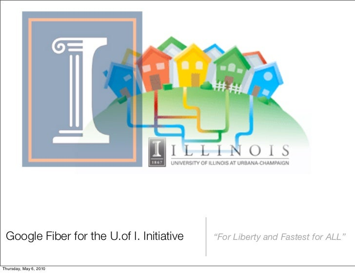 "Google Fiber for the U.of I. Initiative   ""For Liberty and Fastest for ALL""Thursday, May 6, 2010"