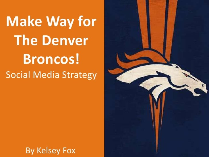 Make Way for The Denver  Broncos!Social Media Strategy    By Kelsey Fox