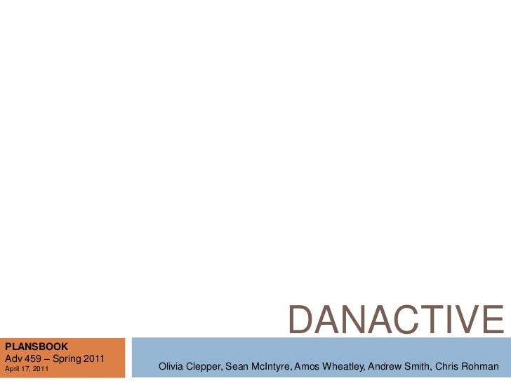 DANACTIVE<br />PLANSBOOK<br />Adv 459 – Spring 2011<br />April 17, 2011<br />Olivia Clepper, Sean McIntyre, Amos Wheatley,...