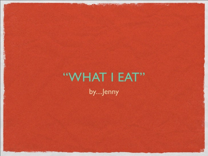 """""""WHAT I EAT""""    by....Jenny"""