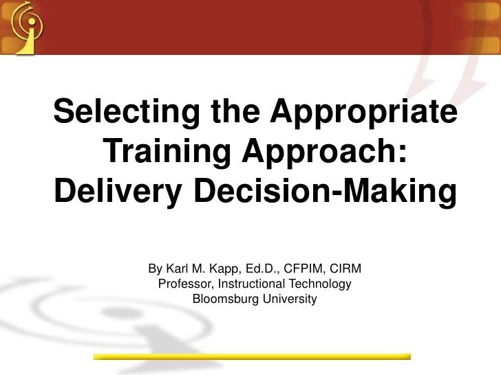 Selecting the Appropriate    Training Approach: Delivery Decision-Making       By Karl M. Kapp, Ed.D., CFPIM, CIRM       P...