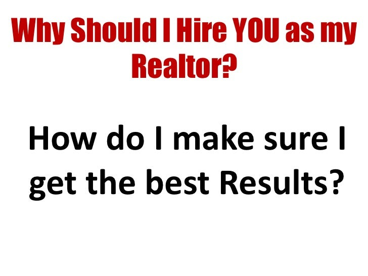 Why Should I Hire YOU as my        Realtor? How do I make sure I get the best Results?