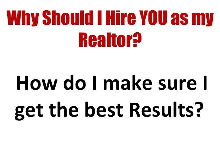 Why Should I Hire YOU as my Realtor? <ul><ul><li>How do I make sure I get the best Results?  </li></ul></ul>