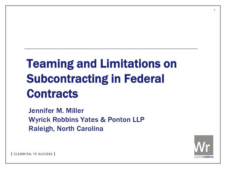 1Teaming and Limitations onSubcontracting in FederalContractsJennifer M. MillerWyrick Robbins Yates & Ponton LLPRaleigh, N...