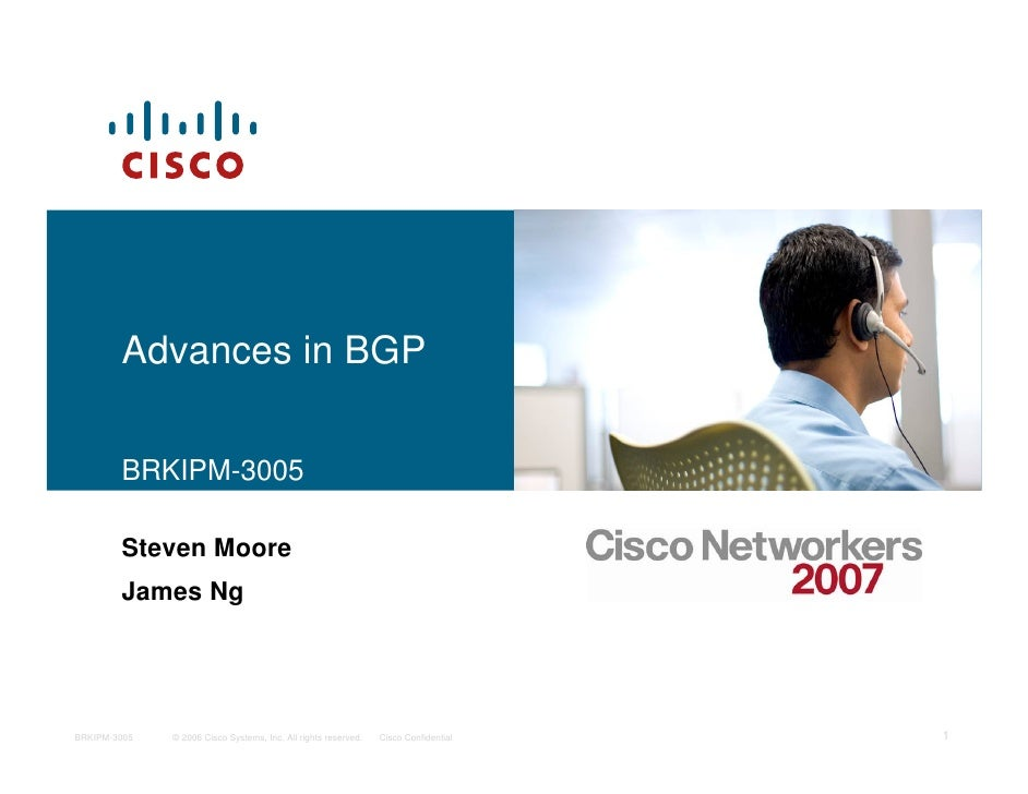 Advances in BGP          BRKIPM-3005          Steven Moore         James Ng     BRKIPM-3005   © 2006 Cisco Systems, Inc. A...