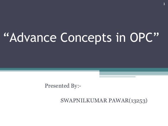 """Advance Concepts in OPC"" Presented By:- SWAPNILKUMAR PAWAR(13253) 1"