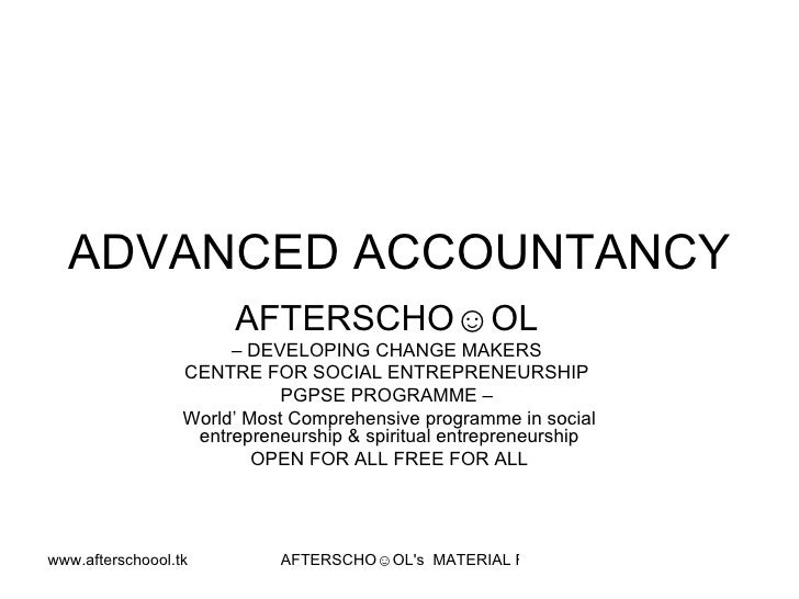 ADVANCED ACCOUNTANCY  AFTERSCHO☺OL   –  DEVELOPING CHANGE MAKERS  CENTRE FOR SOCIAL ENTREPRENEURSHIP  PGPSE PROGRAMME –  W...