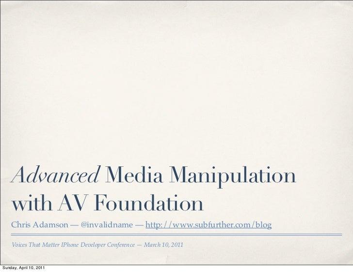 Advanced Media Manipulation    with AV Foundation    Chris Adamson — @invalidname — http://www.subfurther.com/blog    Voic...