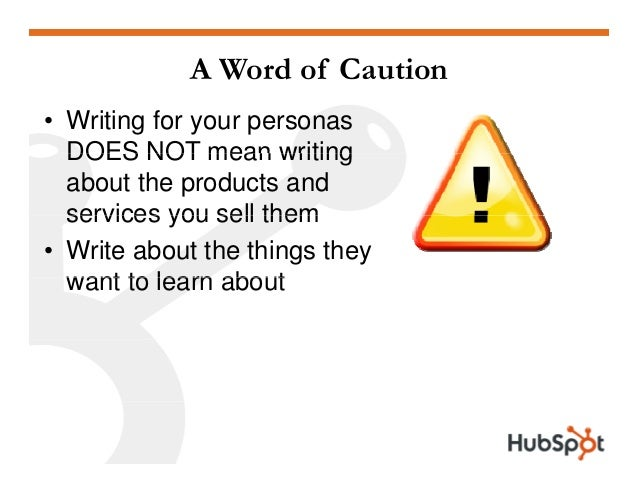 A Word of Caution • Writing for your personas DOES NOT mean writingDOES NOT mean writing about the products and services y...