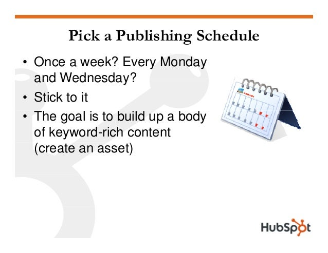 Pick a Publishing Schedule • Once a week? Every Monday and Wednesday?and Wednesday? • Stick to it • The goal is to build u...