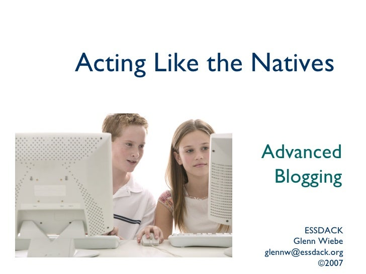 Acting Like the Natives   Advanced Blogging ESSDACK Glenn Wiebe [email_address] ©2007
