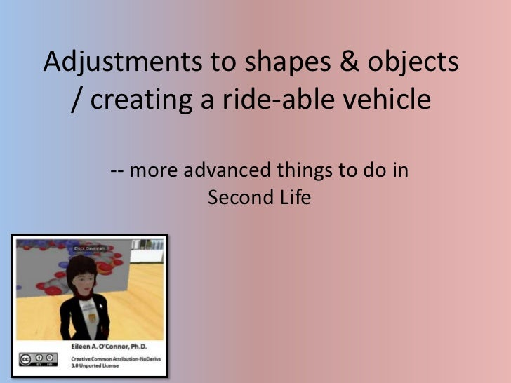 Adjustments to shapes & objects / creating a ride-able vehicle<br />-- more advanced things to do in Second Life<br />