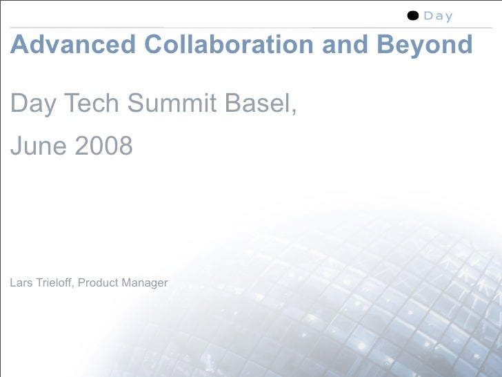 Advanced Collaboration and Beyond  Day Tech Summit Basel, June 2008    Lars Trieloff, Product Manager                     ...