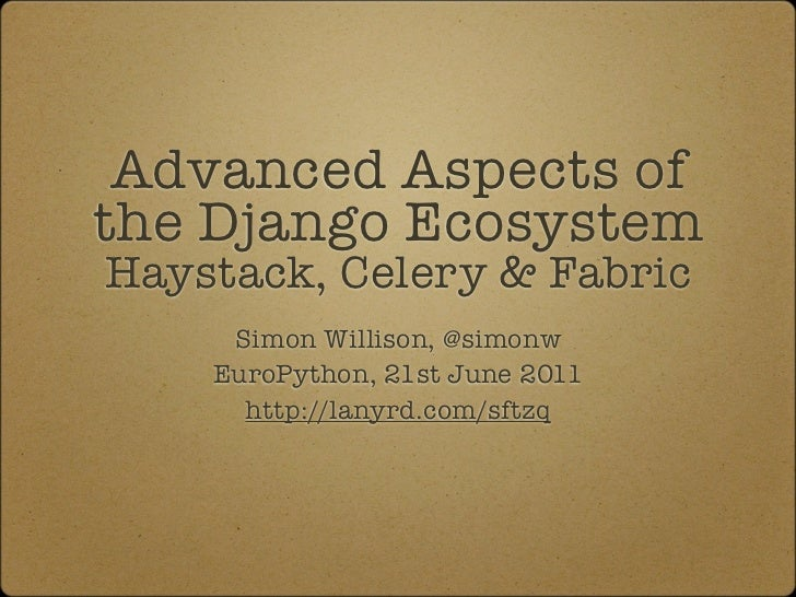 Advanced Aspects ofthe Django EcosystemHaystack, Celery & Fabric     Simon Willison, @simonw    EuroPython, 21st June 2011...
