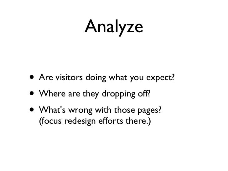 Analyze• Are visitors doing what you expect?• Where are they dropping off?• Whats wrong with those pages?  (focus redesign...