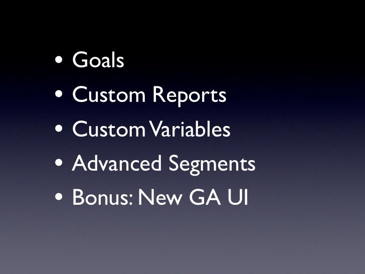 • Goals• Custom Reports• Custom Variables• Advanced Segments• Bonus: New GA UI