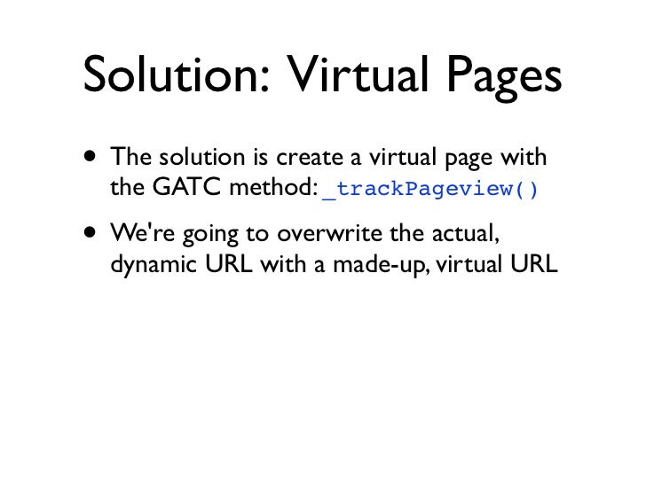 Solution: Virtual Pages• The solution is create a virtual page with  the GATC method: _trackPageview()• Were going to over...