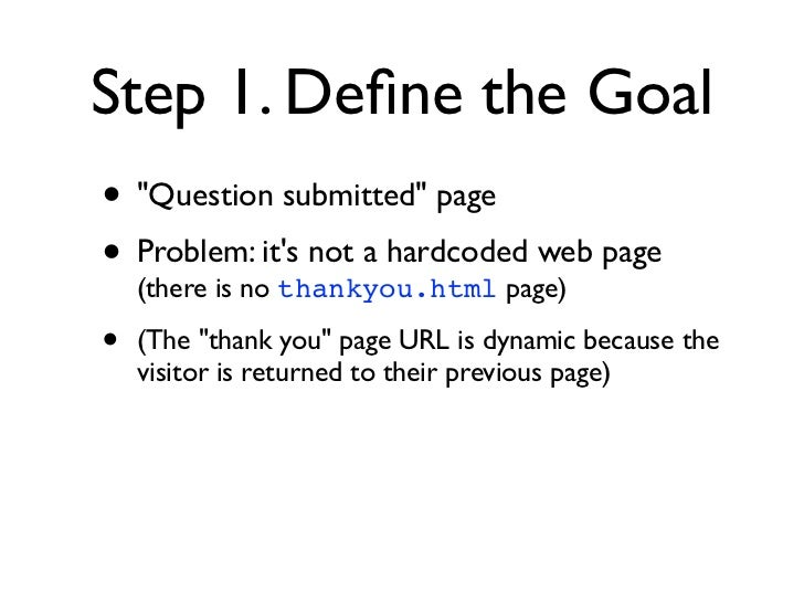 """Step 1. Define the Goal• """"Question submitted"""" page• Problem: its not a hardcoded web page  (there is no thankyou.html page)..."""