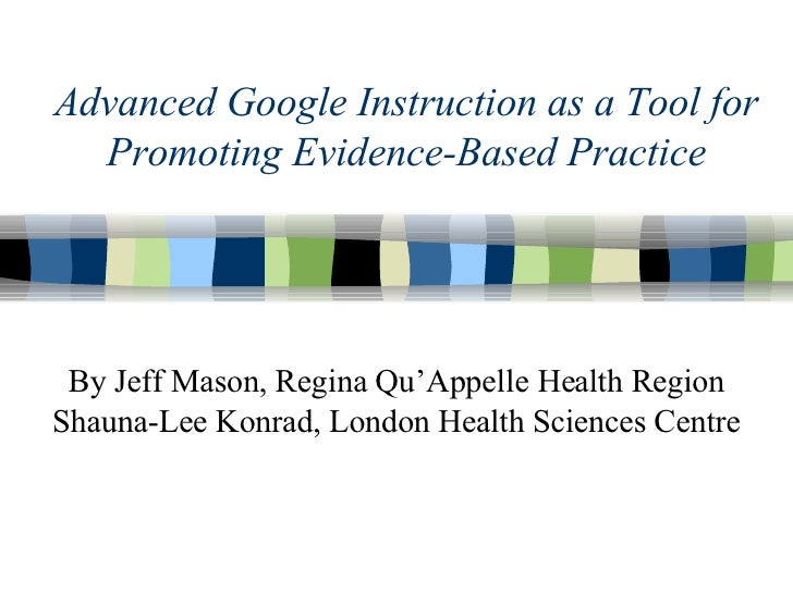 Advanced Google Instruction as a Tool for Promoting Evidence-Based Practice By Jeff Mason, Regina Qu'Appelle Health Region...