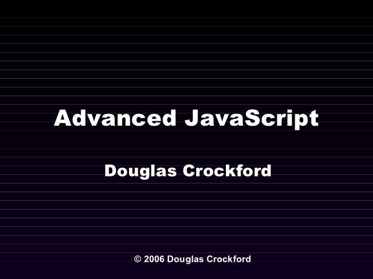 Advanced JavaScript Douglas Crockford © 2006 Douglas Crockford