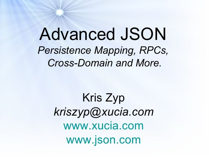 Advanced JSON   Persistence Mapping, RPCs,  Cross-Domain and More. Kris Zyp [email_address] www.xucia.com www.json.com
