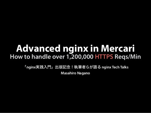 Advanced nginx in Mercari 「nginx実践入門」出版記念!執筆者らが語る nginx Tech Talks Masahiro Nagano How to handle over 1,200,000 HTTPS Reqs...