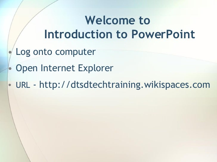 Welcome to  Introduction to PowerPoint <ul><li>Log onto computer </li></ul><ul><li>Open Internet Explorer </li></ul><ul><l...