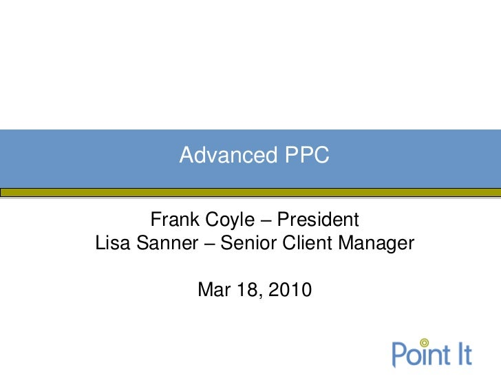Advanced PPC      Frank Coyle – PresidentLisa Sanner – Senior Client Manager           Mar 18, 2010
