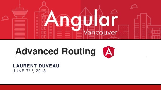 Advanced Routing LAURENT DUVEAU JUNE 7TH, 2018