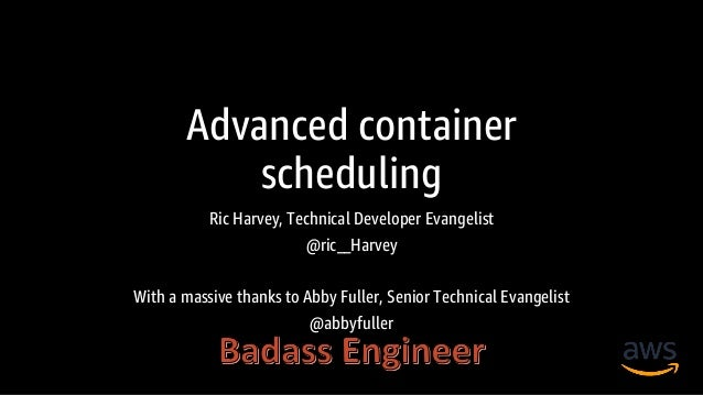 Advanced container scheduling Ric Harvey, Technical Developer Evangelist @ric__Harvey With a massive thanks to Abby Fuller...