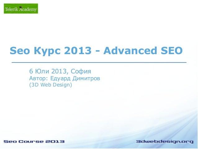 6 Юли 2013, София Автор: Едуард Димитров (3D Web Design) Seo Курс 2013 - Advanced SEO