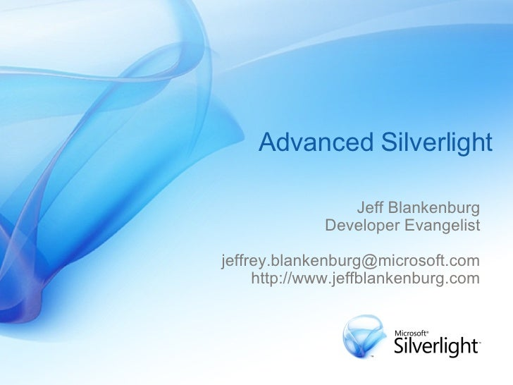 Advanced Silverlight Jeff Blankenburg Developer Evangelist [email_address] http://www.jeffblankenburg.com