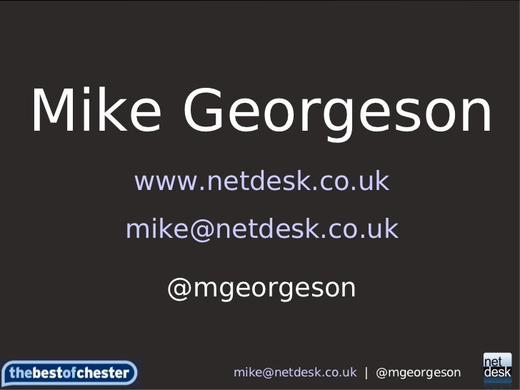 Mike Georgeson www.netdesk.co.uk [email_address] @mgeorgeson [email_address]   |  @mgeorgeson