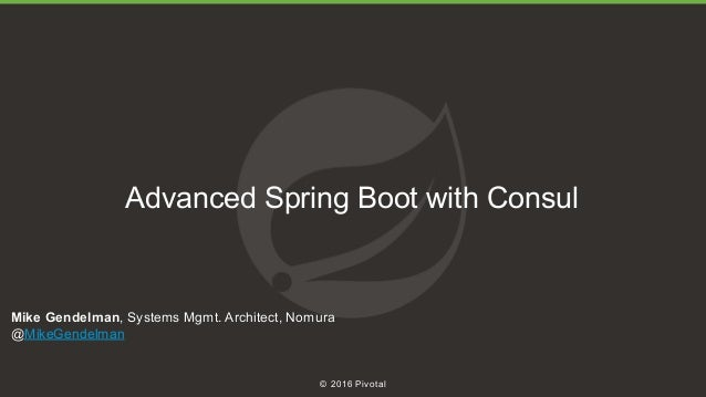 1 © 2016 Pivotal Advanced Spring Boot with Consul Mike Gendelman, Systems Mgmt. Architect, Nomura @MikeGendelman