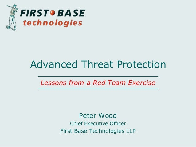 Peter Wood Chief Executive Officer First Base Technologies LLP Advanced Threat Protection Lessons from a Red Team Exercise
