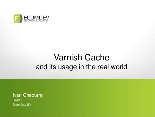 Varnish Cache and its usage in the real world Ivan Chepurnyi Owner EcomDev BV