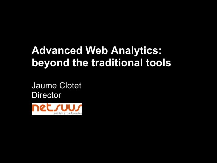 Advanced Web Analytics: beyond the traditional tools Jaume Clotet Director