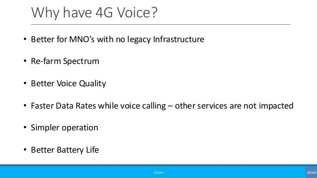 Why have 4G Voice? ©3G4G • Better for MNO's with no legacy Infrastructure • Re-farm Spectrum • Better Voice Quality • Fast...