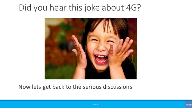 Did you hear this joke about 4G? Now lets get back to the serious discussions ©3G4G