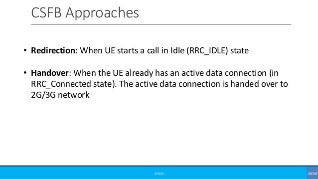 CSFB Approaches ©3G4G • Redirection: When UE starts a call in Idle (RRC_IDLE) state • Handover: When the UE already has an...