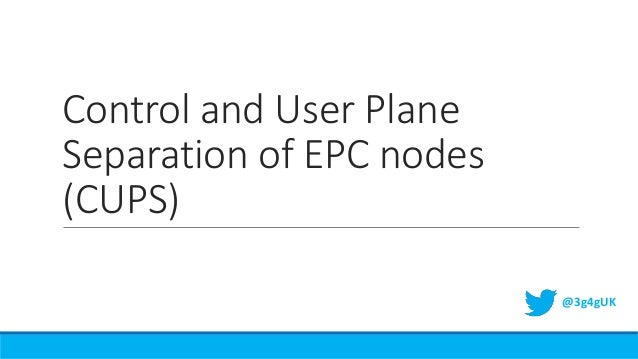 Control and User Plane Separation of EPC nodes (CUPS) @3g4gUK