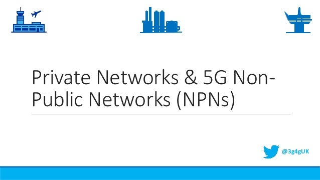 Private Networks & 5G Non- Public Networks (NPNs) @3g4gUK