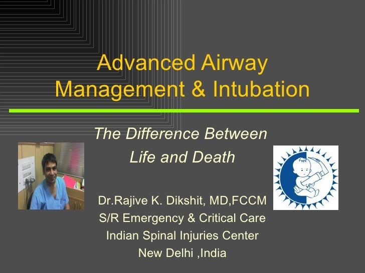 Advanced Airway Management & Intubation The Difference Between  Life and Death Dr.Rajive K. Dikshit, MD,FCCM S/R Emergency...